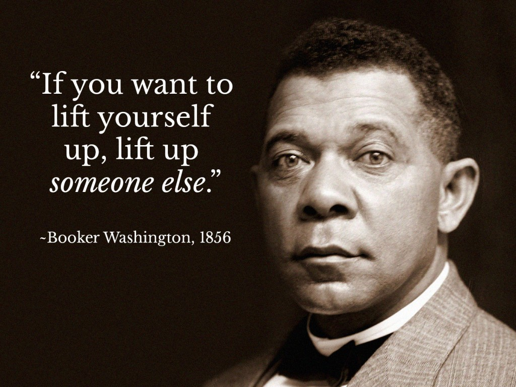 Booker Washington - If you want to lift yourself up, lift up someone else.