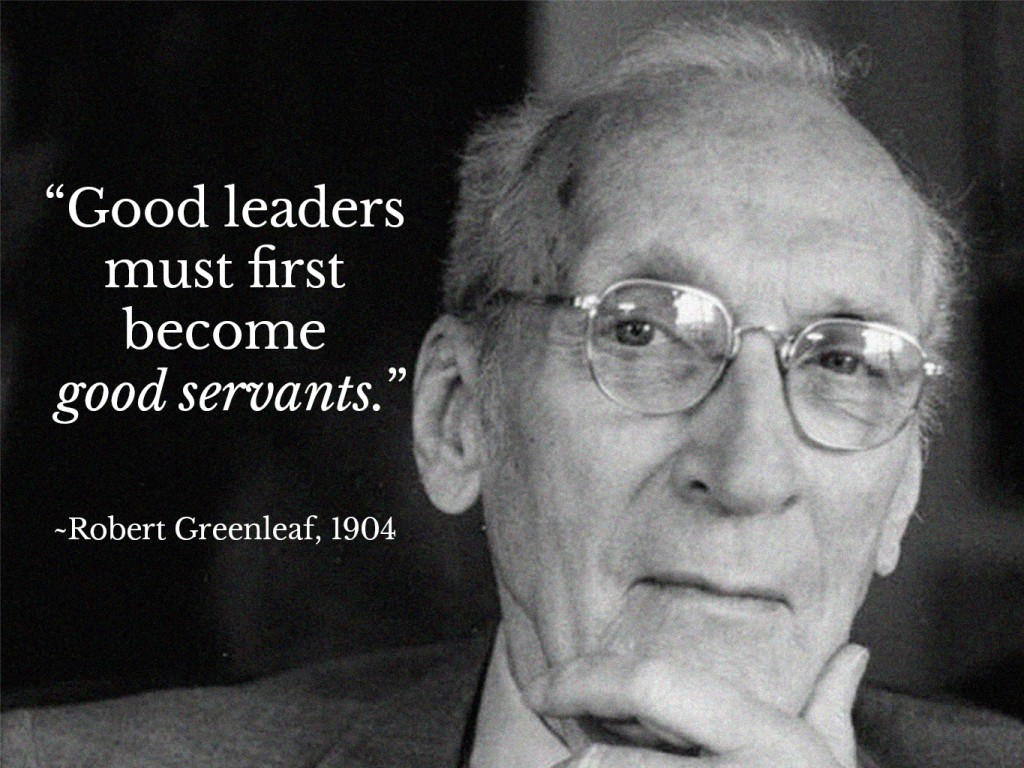 Robert Greenleaf - Good leaders must first become good servants
